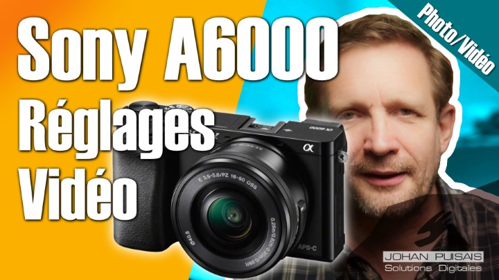Sony A6000 : Les meilleurs réglages pour la vidéo -