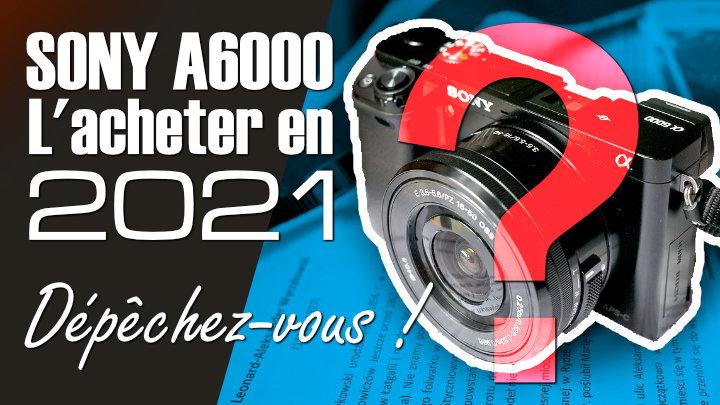 Acheter le Sony A6000 en 2021 ? Bonne ou mauvaise idée ? -